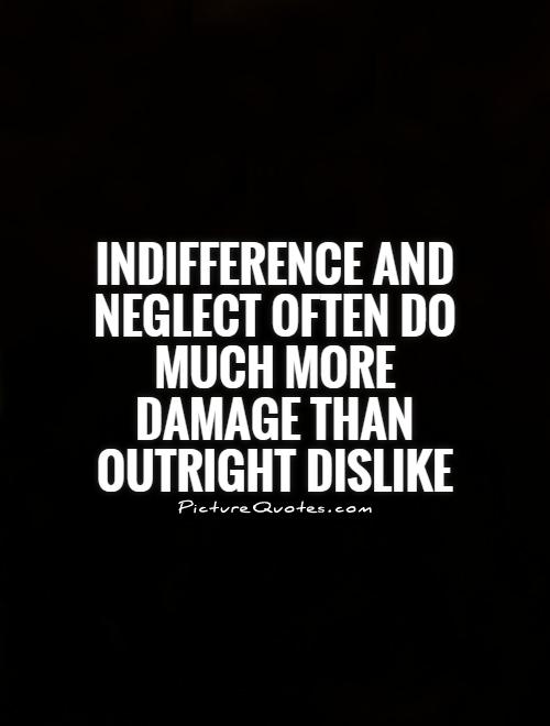 Indifference Quotes Unique Indifference And Neglect Often Do Much More Damage Than Outright