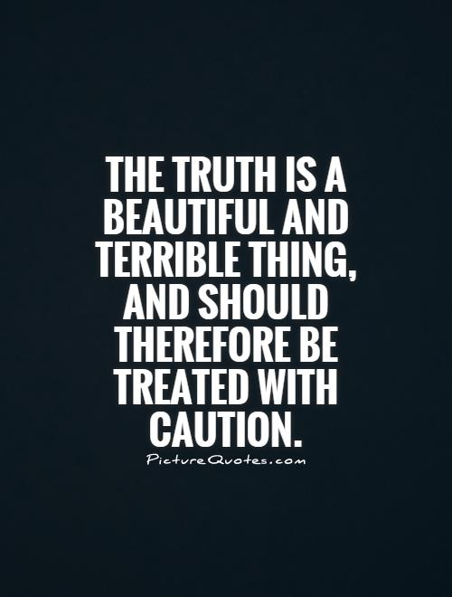 The truth is a beautiful and terrible thing, and should therefore be treated with caution Picture Quote #1
