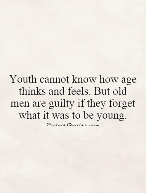 Youth cannot know how age thinks and feels. But old men are guilty if they forget what it was to be young Picture Quote #1