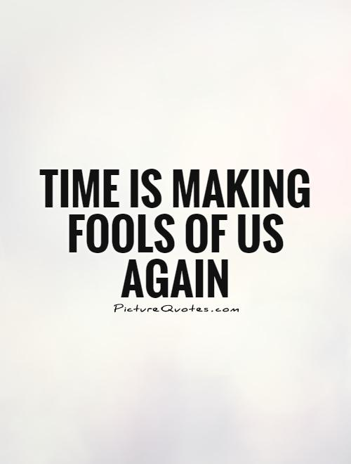 Time is making fools of us again Picture Quote #1