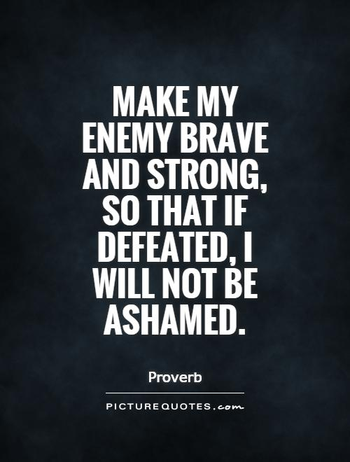 Make my enemy brave and strong, so that if defeated, I will not be ashamed Picture Quote #1