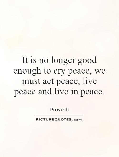It is no longer good enough to cry peace, we must act peace, live peace and live in peace Picture Quote #1