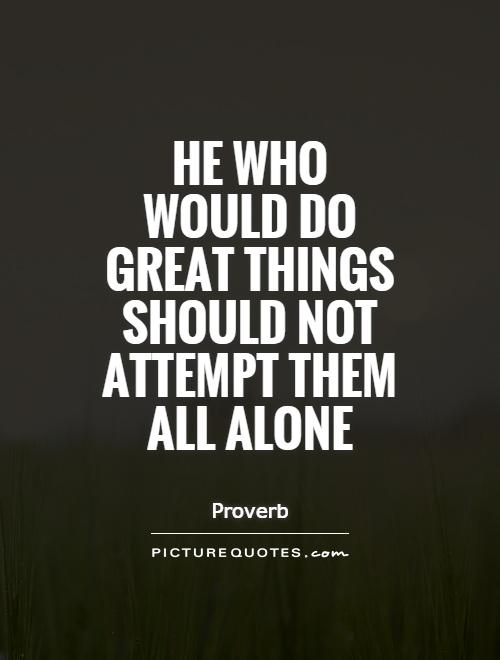 He who would do great things should not attempt them all alone Picture Quote #1
