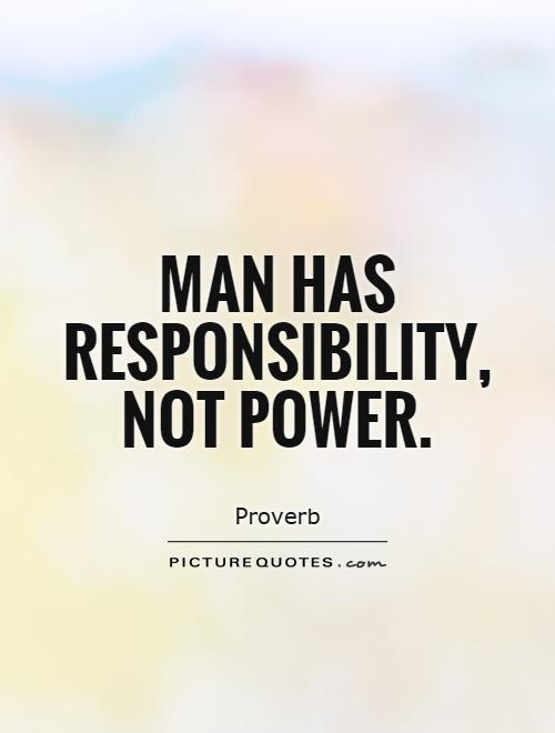 Man has responsibility, not power Picture Quote #1
