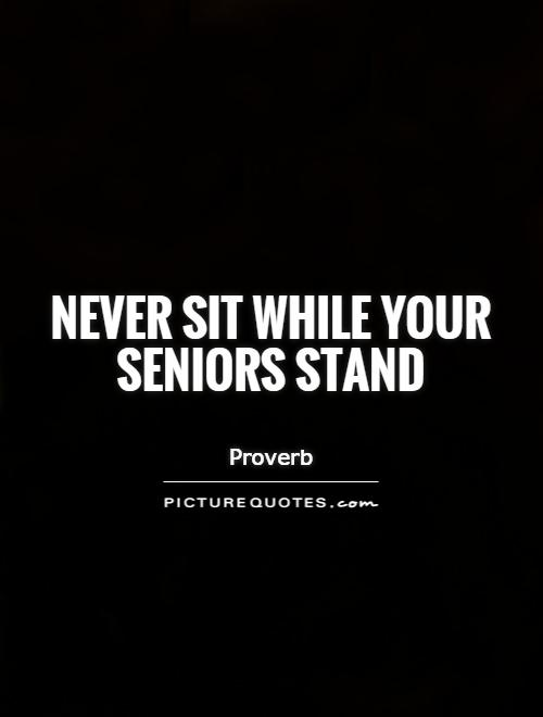 Quotes For Seniors Gorgeous Never Sit While Your Seniors Stand  Picture Quotes