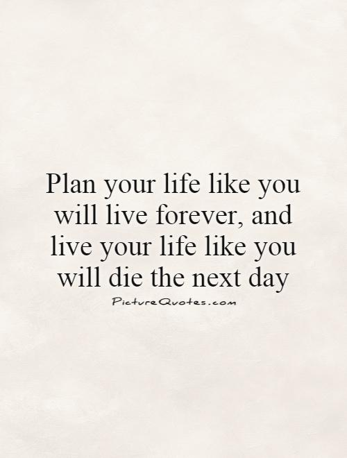 Plan Your Life Like You Will Live Forever, And Live Your Life Like You Will  Die The Next Day