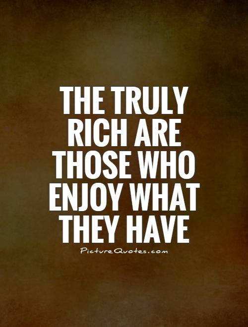 The truly rich are those who enjoy what they have Picture Quote #1
