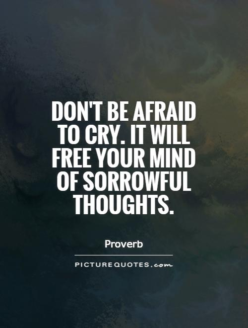 Don't be afraid to cry. It will free your mind of sorrowful thoughts Picture Quote #1