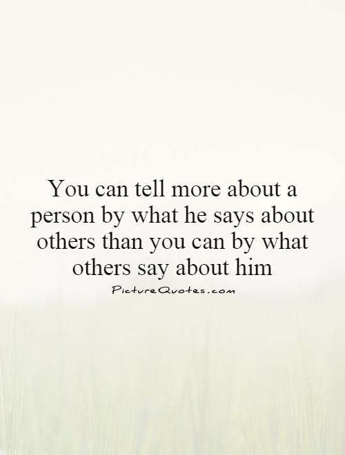 You can tell more about a person by what he says about others than you can by what others say about him Picture Quote #1