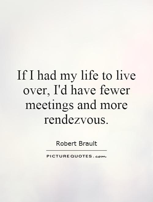 If I had my life to live over, I'd have fewer meetings and more rendezvous Picture Quote #1