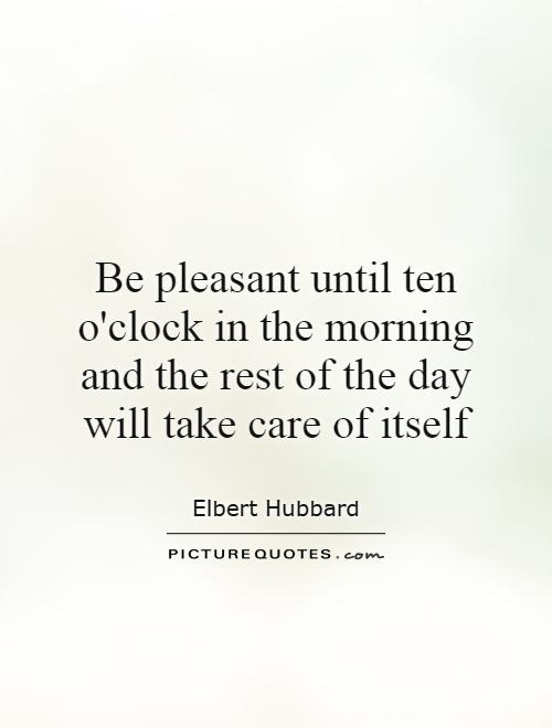Be pleasant until ten o'clock in the morning and the rest of the day will take care of itself Picture Quote #1