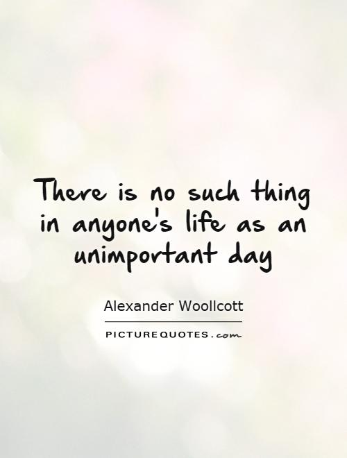 There is no such thing in anyone's life as an unimportant day Picture Quote #1