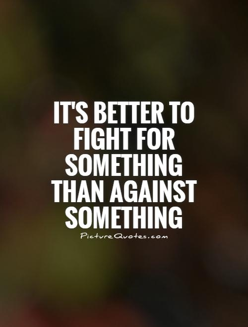 It's better to fight for something than against something Picture Quote #1