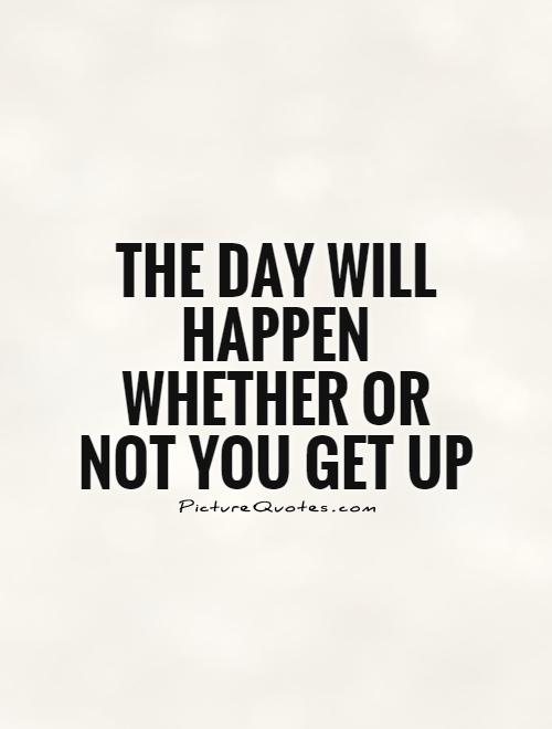 The day will happen whether or not you get up Picture Quote #1