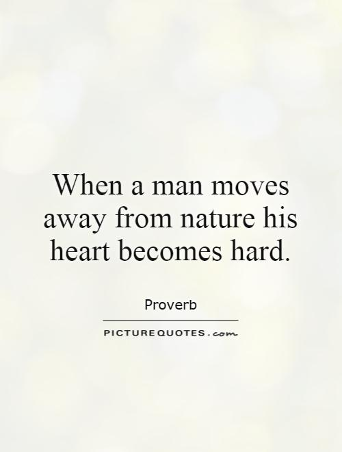When a man moves away from nature his heart becomes hard Picture Quote #1