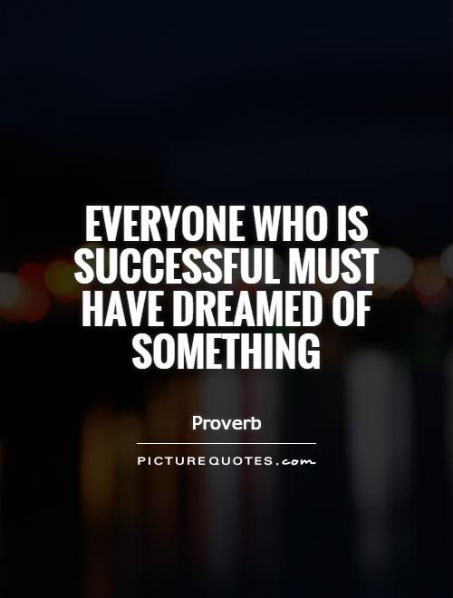 Everyone who is successful must have dreamed of something Picture Quote #1