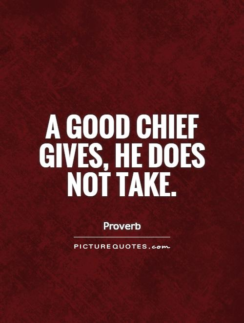 A good chief gives, he does not take Picture Quote #1