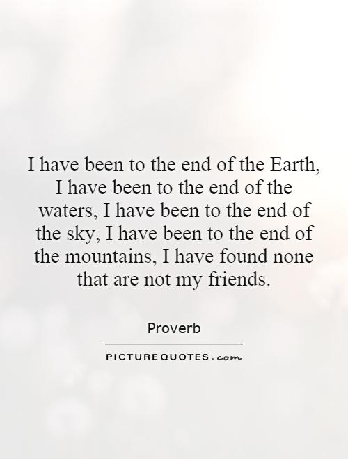 I have been to the end of the Earth, I have been to the end of the waters, I have been to the end of the sky, I have been to the end of the mountains, I have found none that are not my friends Picture Quote #1