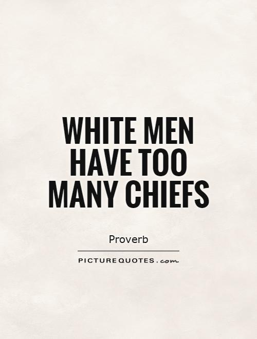 White men have too many chiefs Picture Quote #1