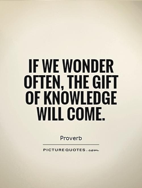 If we wonder often, the gift of knowledge will come Picture Quote #1