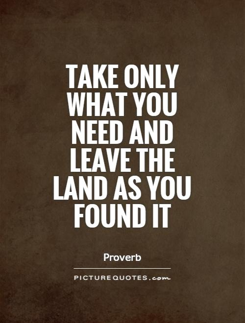 Take only what you need and leave the land as you found it Picture Quote #1