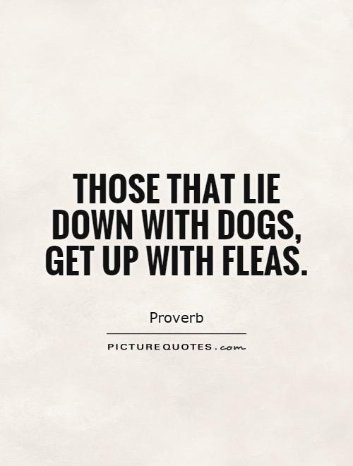 Those that lie down with dogs, get up with fleas Picture Quote #1