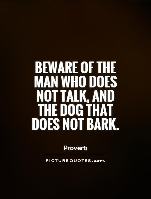 Beware of the man who does not talk, and the dog that does not bark Picture Quote #1