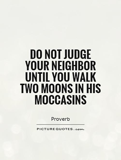 Do not judge your neighbor until you walk two moons in his ...