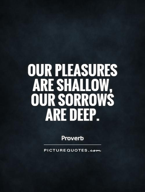 Our pleasures are shallow, our sorrows are deep Picture Quote #1