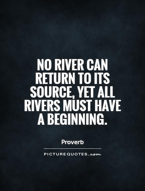 No river can return to its source, yet all rivers must have a beginning Picture Quote #1