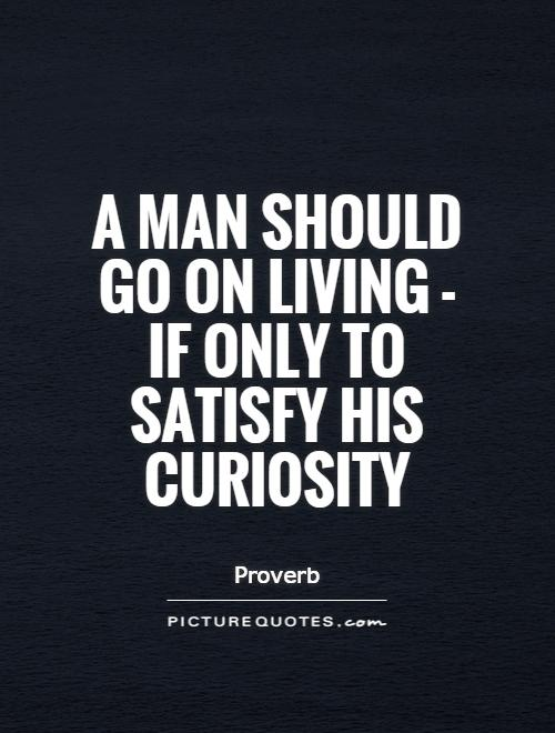 A man should go on living - if only to satisfy his curiosity Picture Quote #1