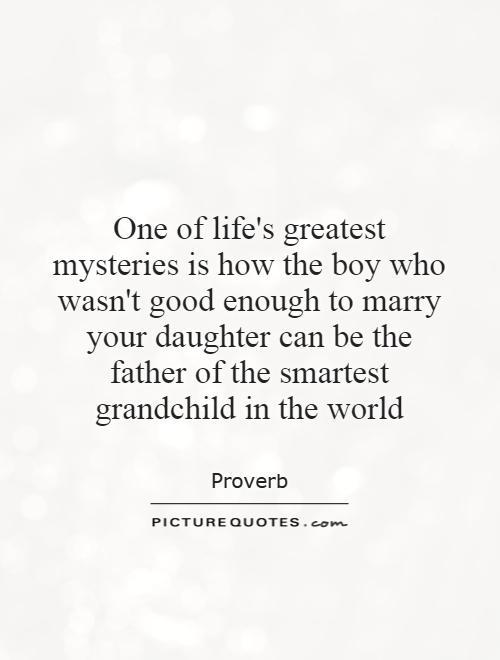 Etonnant One Of Lifeu0027s Greatest Mysteries Is How The Boy Who Wasnu0027t Good Enough To  Marry Your Daughter Can Be The Father Of The Smartest Grandchild In The  World