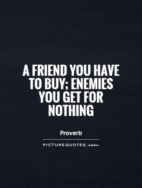 A friend you have to buy; enemies you get for nothing Picture Quote #1