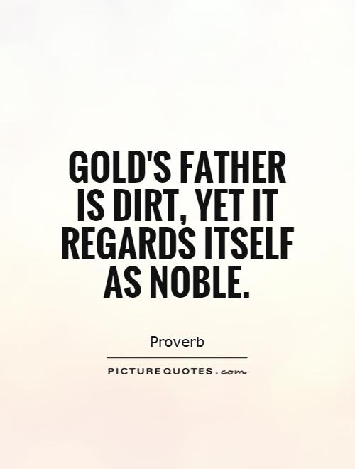 Gold's father is dirt, yet it regards itself as noble Picture Quote #1