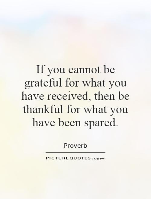 If you cannot be grateful for what you have received, then be thankful for what you have been spared Picture Quote #1