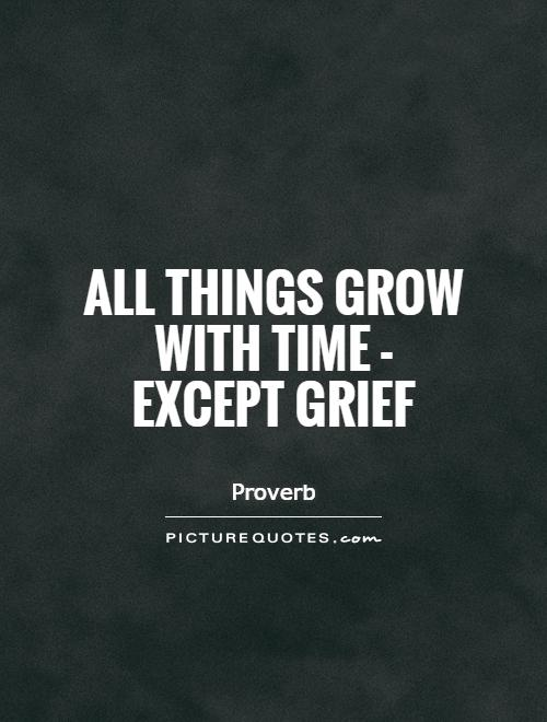 All things grow with time - except grief Picture Quote #1