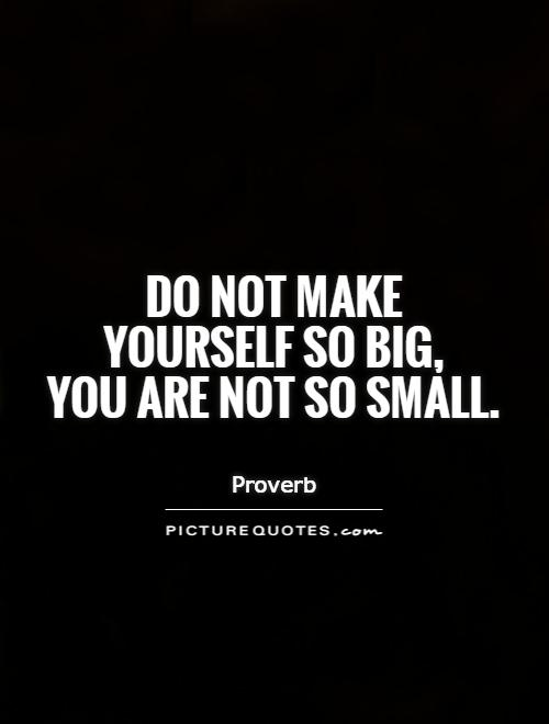 Do not make yourself so big,  you are not so small Picture Quote #1