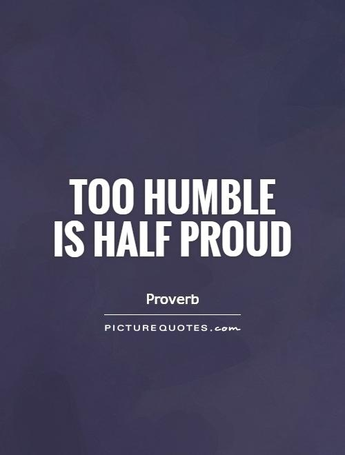 Too humble  is half proud Picture Quote #1