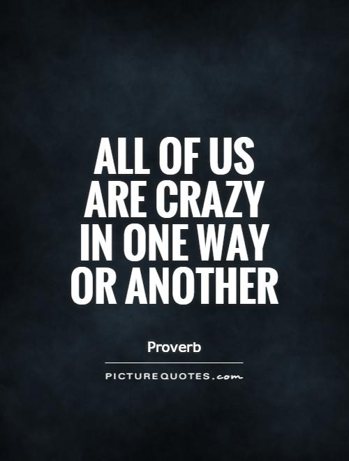 All of us are crazy in one way or another Picture Quote #1