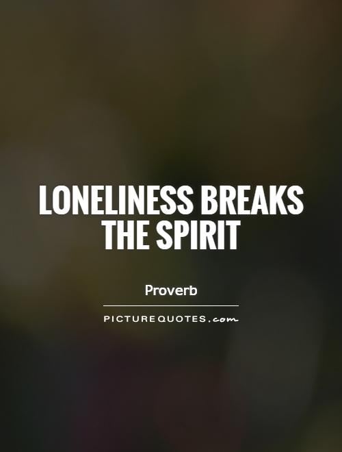 Loneliness breaks the spirit Picture Quote #1