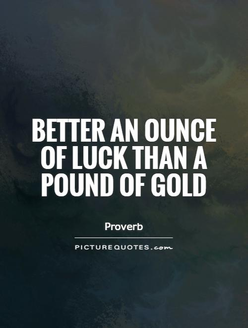 Better an ounce of luck than a pound of gold Picture Quote #1