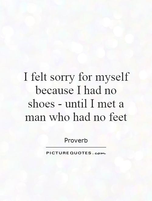 I felt sorry for myself because I had no shoes - until I met a man who had no feet Picture Quote #1