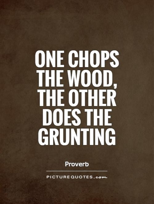 One chops the wood, the other does the grunting Picture Quote #1