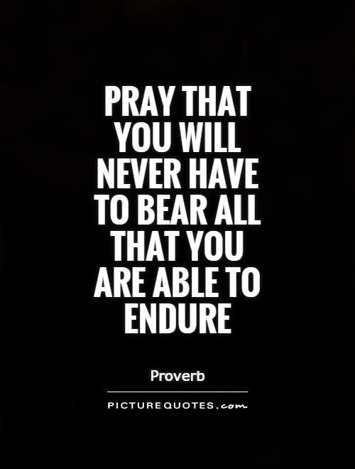 Pray that you will never have to bear all that you are able to endure Picture Quote #1