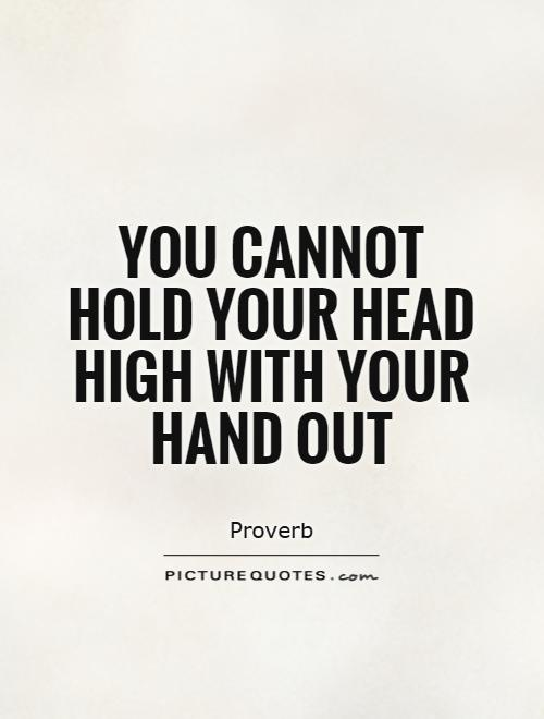 You cannot hold your head high with your hand out Picture Quote #1