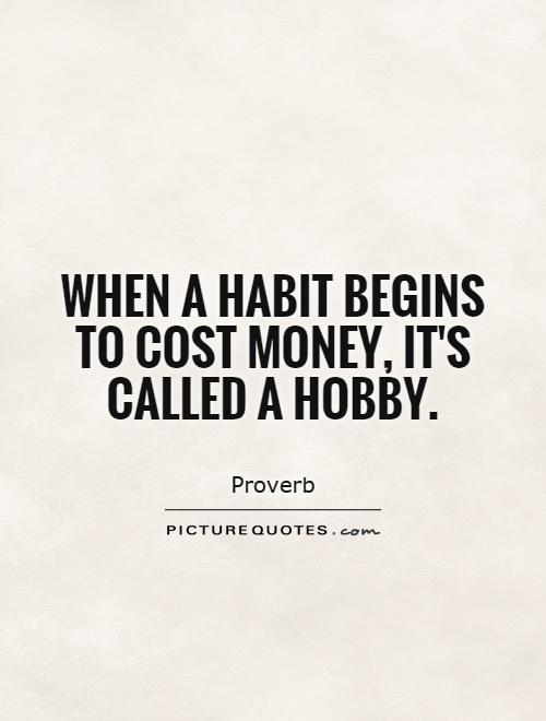 When a habit begins to cost money, it's called a hobby Picture Quote #1