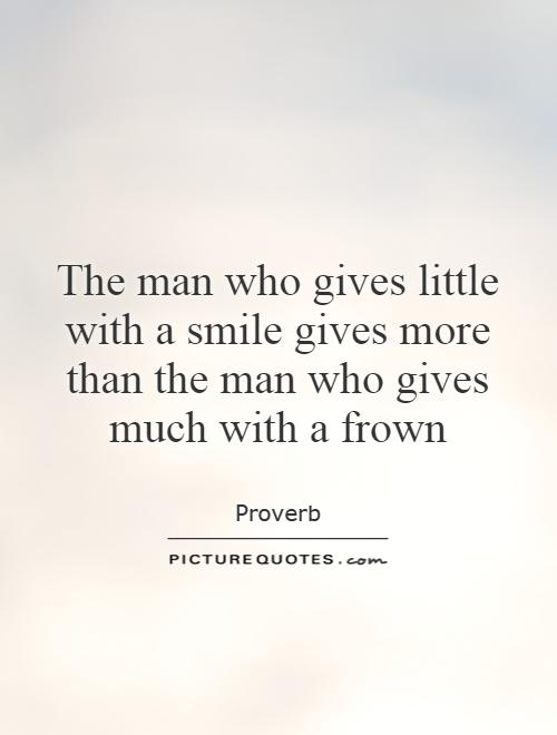 The man who gives little with a smile gives more than the man who gives much with a frown Picture Quote #1