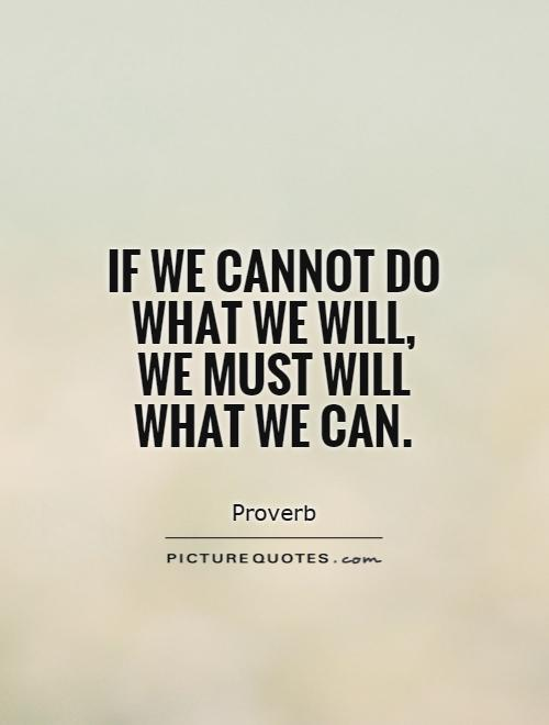 If we cannot do what we will, we must will what we can Picture Quote #1