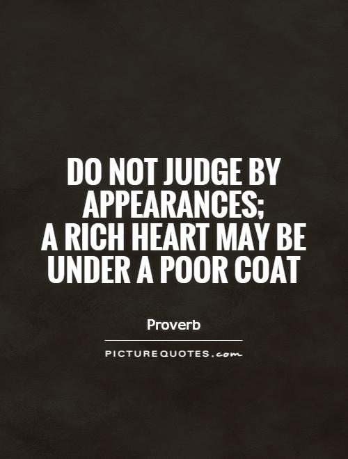 Do not judge by appearances;  a rich heart may be under a poor coat Picture Quote #1