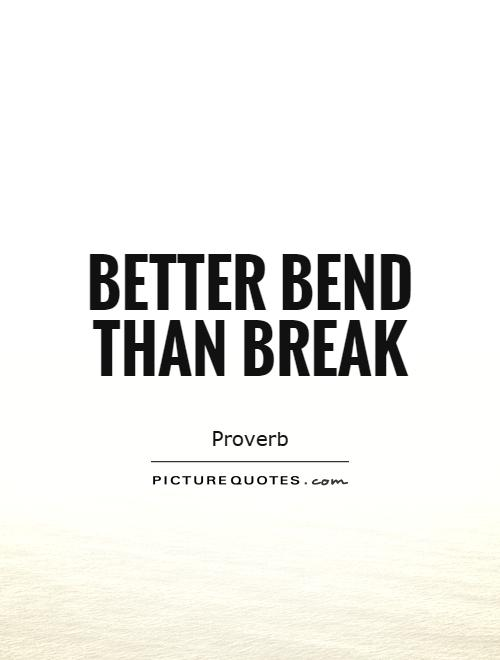 Better bend than break Picture Quote #1